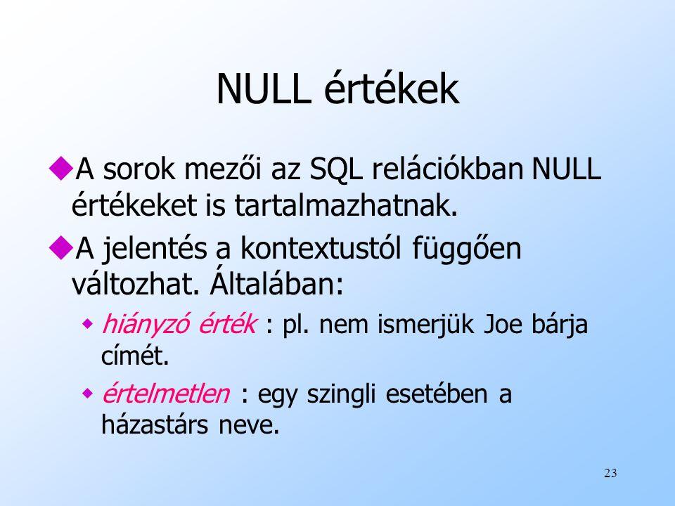 23 NULL értékek uA sorok mezői az SQL relációkban NULL értékeket is tartalmazhatnak. uA jelentés a kontextustól függően változhat. Általában: whiányzó
