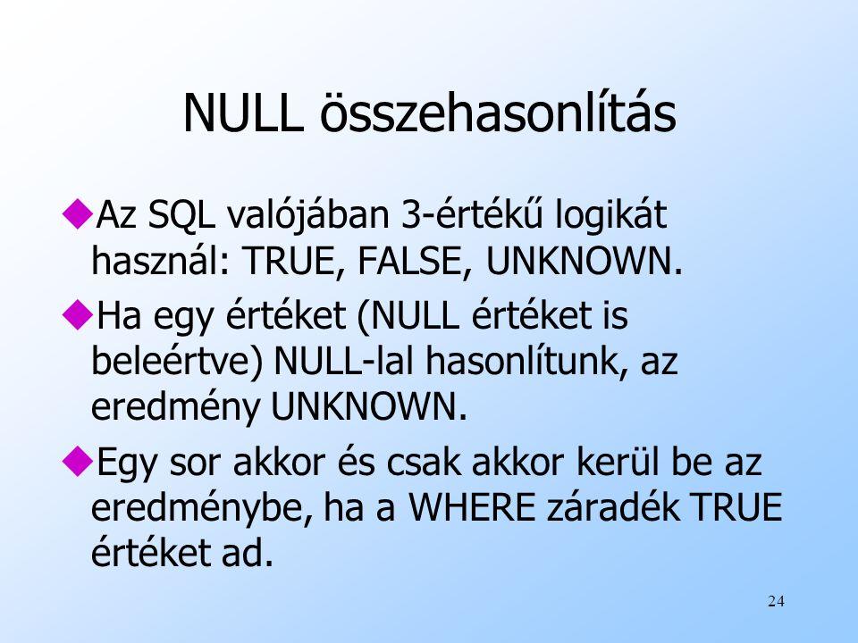 24 NULL összehasonlítás uAz SQL valójában 3-értékű logikát használ: TRUE, FALSE, UNKNOWN. uHa egy értéket (NULL értéket is beleértve) NULL-lal hasonlí