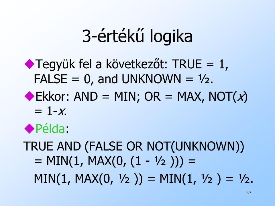 25 3-értékű logika uTegyük fel a következőt: TRUE = 1, FALSE = 0, and UNKNOWN = ½. uEkkor: AND = MIN; OR = MAX, NOT(x) = 1-x. uPélda: TRUE AND (FALSE