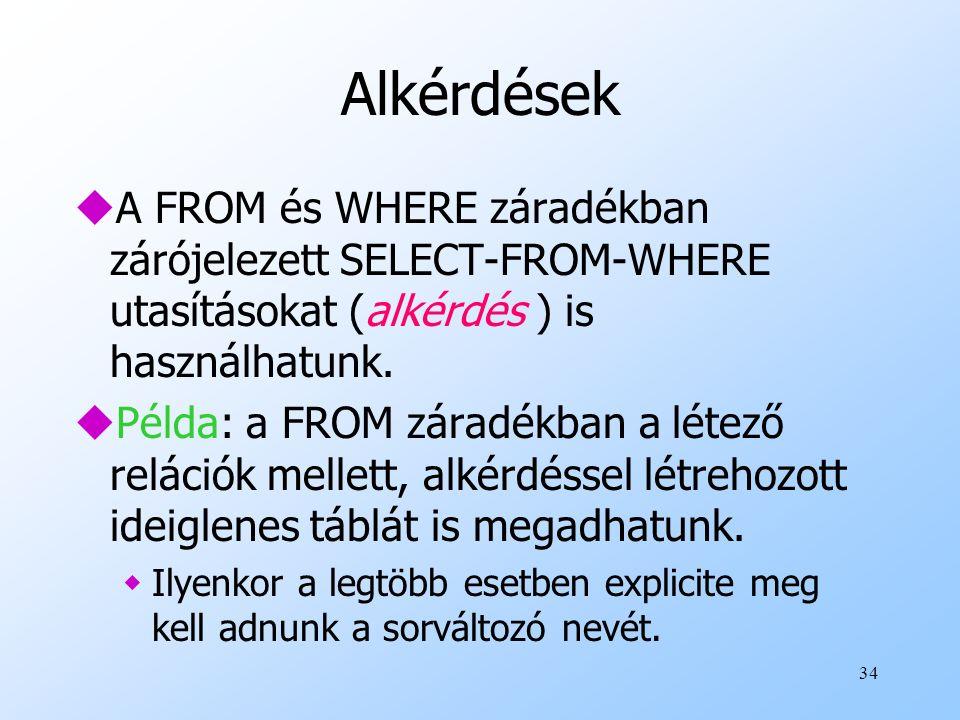 34 Alkérdések uA FROM és WHERE záradékban zárójelezett SELECT-FROM-WHERE utasításokat (alkérdés ) is használhatunk.