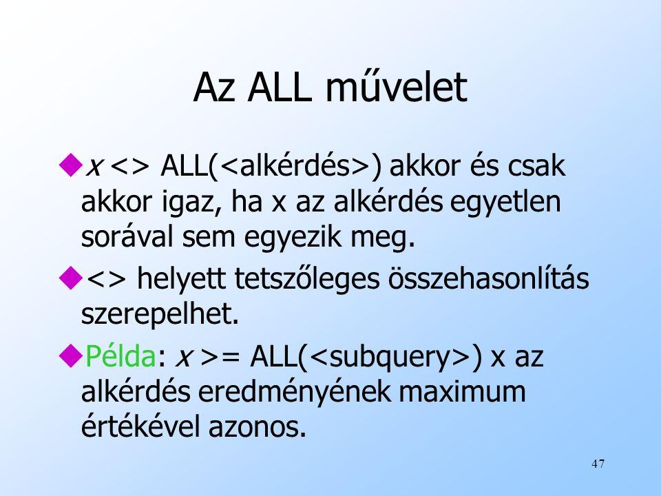 47 Az ALL művelet ux <> ALL( ) akkor és csak akkor igaz, ha x az alkérdés egyetlen sorával sem egyezik meg. u<> helyett tetszőleges összehasonlítás sz