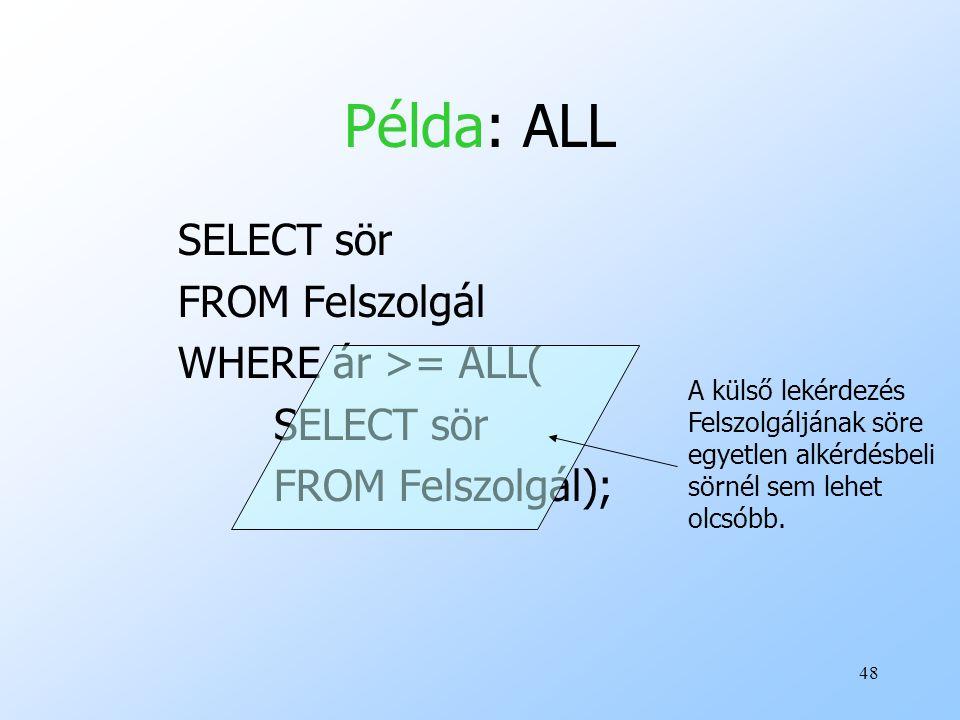 48 Példa: ALL SELECT sör FROM Felszolgál WHERE ár >= ALL( SELECT sör FROM Felszolgál); A külső lekérdezés Felszolgáljának söre egyetlen alkérdésbeli sörnél sem lehet olcsóbb.