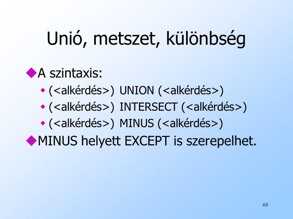 49 Unió, metszet, különbség uA szintaxis: w( ) UNION ( ) w( ) INTERSECT ( ) w( ) MINUS ( ) uMINUS helyett EXCEPT is szerepelhet.