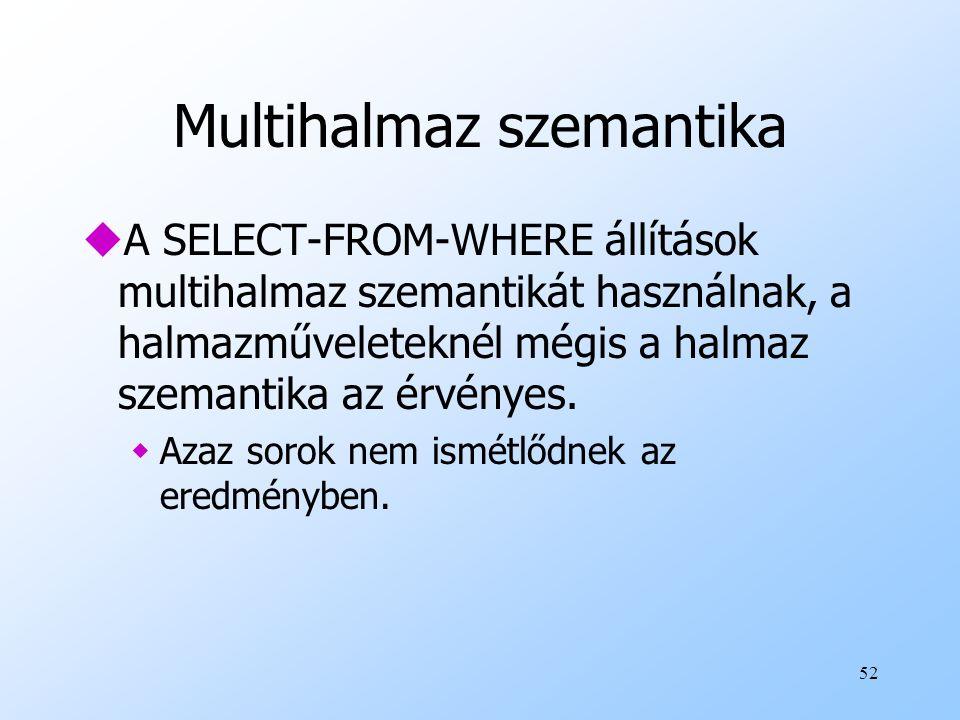 52 Multihalmaz szemantika uA SELECT-FROM-WHERE állítások multihalmaz szemantikát használnak, a halmazműveleteknél mégis a halmaz szemantika az érvényes.
