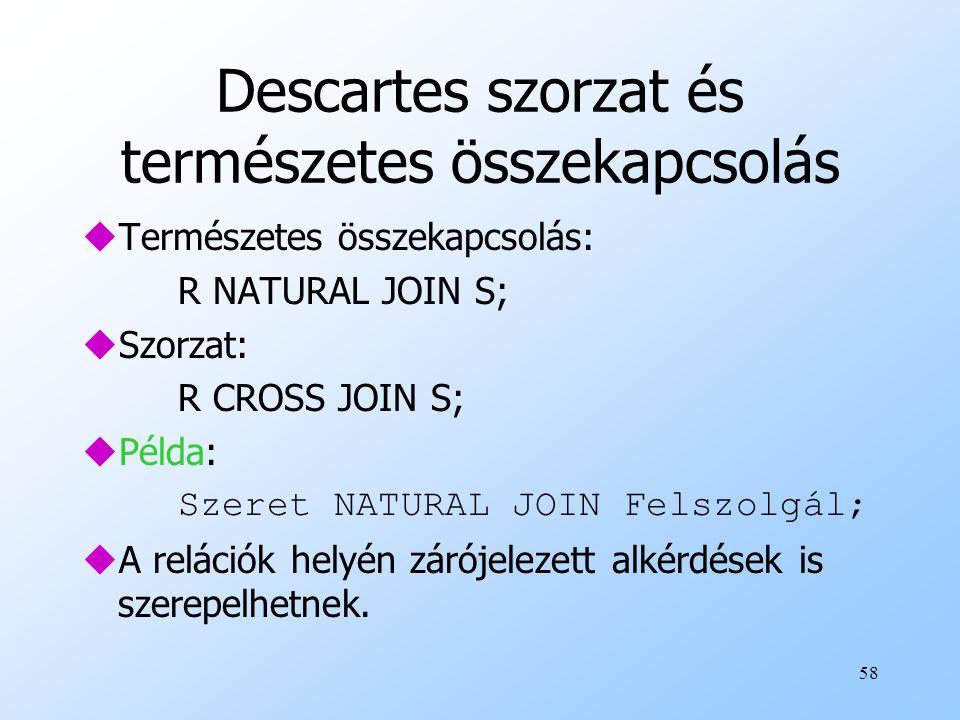 58 Descartes szorzat és természetes összekapcsolás uTermészetes összekapcsolás: R NATURAL JOIN S; uSzorzat: R CROSS JOIN S; uPélda: Szeret NATURAL JOIN Felszolgál; uA relációk helyén zárójelezett alkérdések is szerepelhetnek.