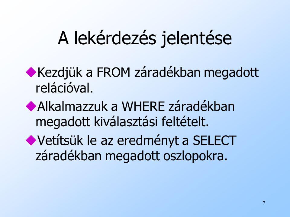 7 A lekérdezés jelentése uKezdjük a FROM záradékban megadott relációval. uAlkalmazzuk a WHERE záradékban megadott kiválasztási feltételt. uVetítsük le