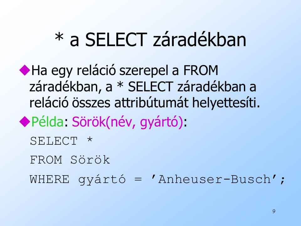 9 * a SELECT záradékban uHa egy reláció szerepel a FROM záradékban, a * SELECT záradékban a reláció összes attribútumát helyettesíti. uPélda: Sörök(né