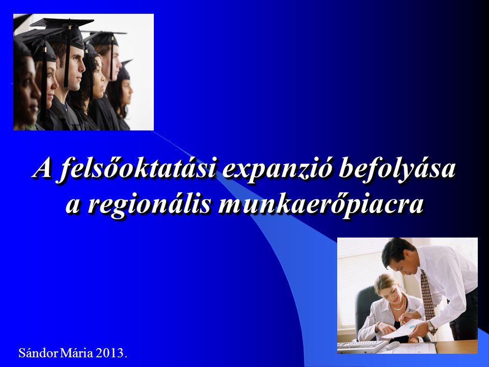 A felsőoktatási expanzió befolyása a regionális munkaerőpiacra Sándor Mária 2013.