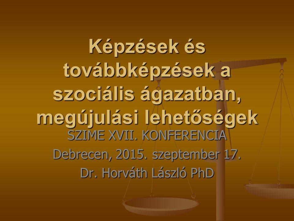 Képzések és továbbképzések a szociális ágazatban, megújulási lehetőségek SZIME XVII. KONFERENCIA Debrecen, 2015. szeptember 17. Dr. Horváth László PhD