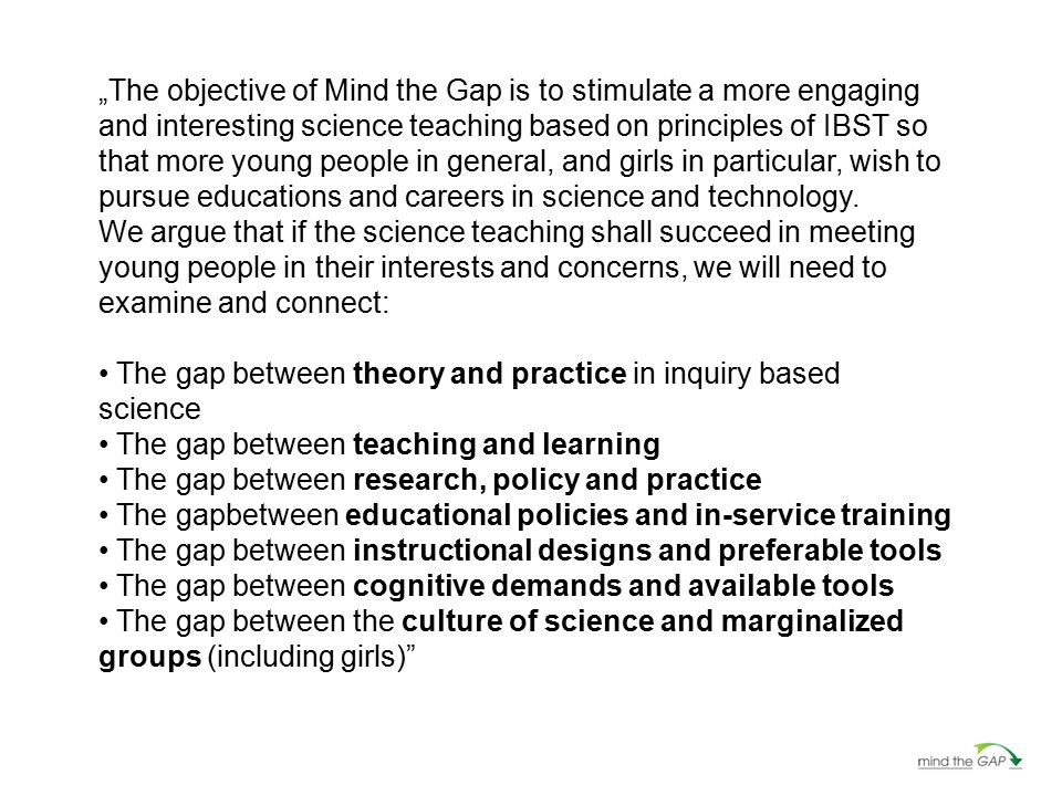 """The objective of Mind the Gap is to stimulate a more engaging and interesting science teaching based on principles of IBST so that more young people"