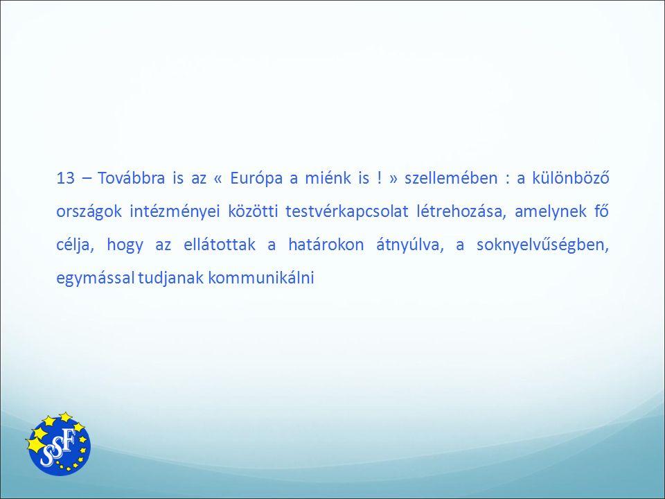13 – Továbbra is az « Európa a miénk is ! » szellemében : a különböző országok intézményei közötti testvérkapcsolat létrehozása, amelynek fő célja, ho