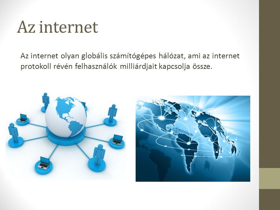 Az internet Az internet olyan globális számítógépes hálózat, ami az internet protokoll révén felhasználók milliárdjait kapcsolja össze.