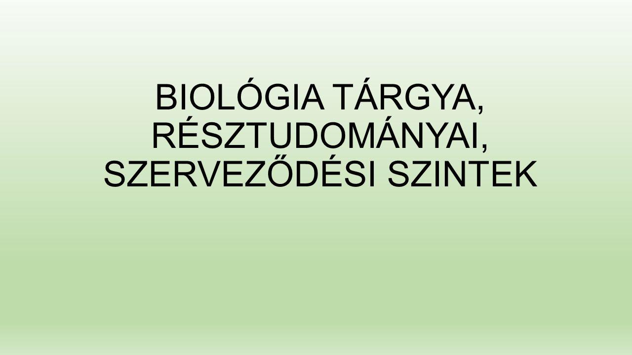 BIOLÓGIA TÁRGYA, RÉSZTUDOMÁNYAI, SZERVEZŐDÉSI SZINTEK
