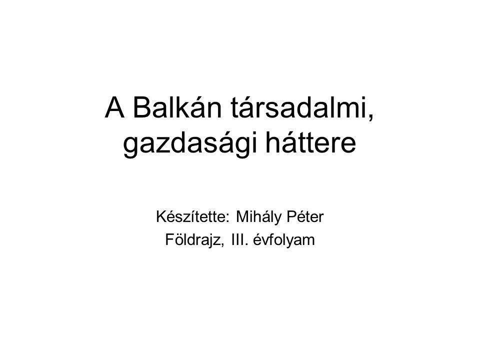 A Balkán társadalmi, gazdasági háttere Készítette: Mihály Péter Földrajz, III. évfolyam