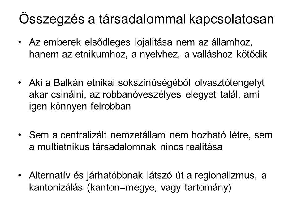 Összegzés a társadalommal kapcsolatosan Az emberek elsődleges lojalitása nem az államhoz, hanem az etnikumhoz, a nyelvhez, a valláshoz kötődik Aki a Balkán etnikai sokszínűségéből olvasztótengelyt akar csinálni, az robbanóveszélyes elegyet talál, ami igen könnyen felrobban Sem a centralizált nemzetállam nem hozható létre, sem a multietnikus társadalomnak nincs realitása Alternatív és járhatóbbnak látszó út a regionalizmus, a kantonizálás (kanton=megye, vagy tartomány)