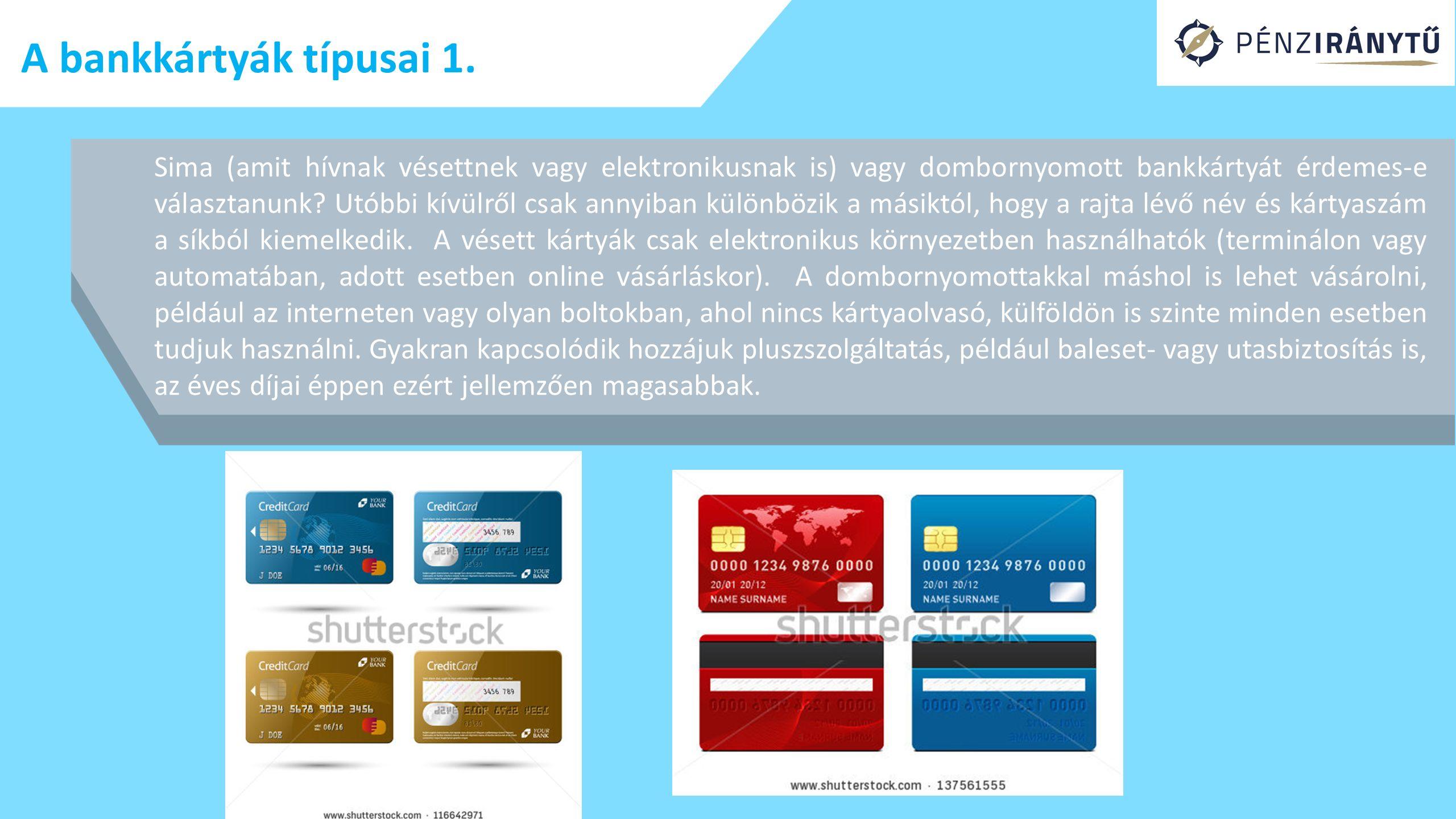 A bankkártyák típusai 1. Sima (amit hívnak vésettnek vagy elektronikusnak is) vagy dombornyomott bankkártyát érdemes-e választanunk? Utóbbi kívülről c