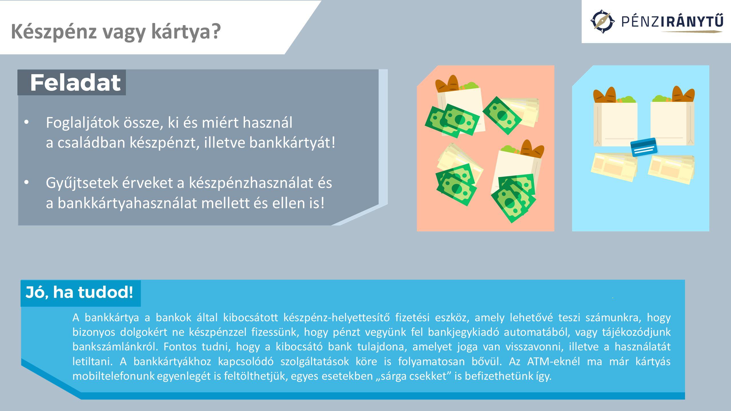 Készpénz vagy kártya? Foglaljátok össze, ki és miért használ a családban készpénzt, illetve bankkártyát! Gyűjtsetek érveket a készpénzhasználat és a b