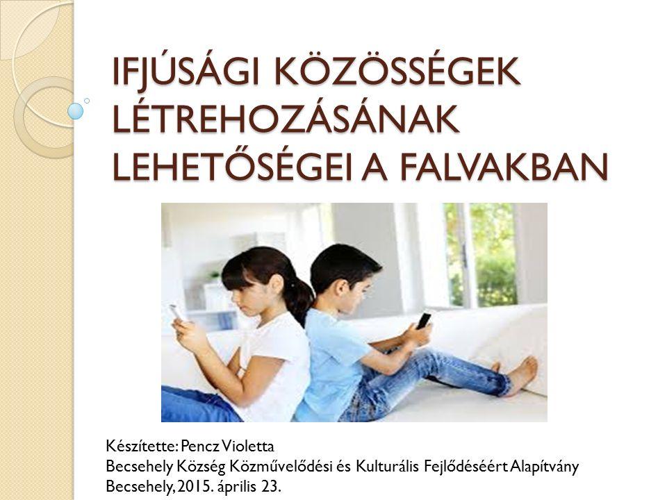 IFJÚSÁGI KÖZÖSSÉGEK LÉTREHOZÁSÁNAK LEHETŐSÉGEI A FALVAKBAN Készítette: Pencz Violetta Becsehely Község Közművelődési és Kulturális Fejlődéséért Alapítvány Becsehely, 2015.