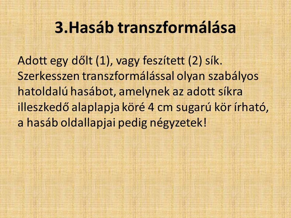 3.Hasáb transzformálása Adott egy dőlt (1), vagy feszített (2) sík. Szerkesszen transzformálással olyan szabályos hatoldalú hasábot, amelynek az adott