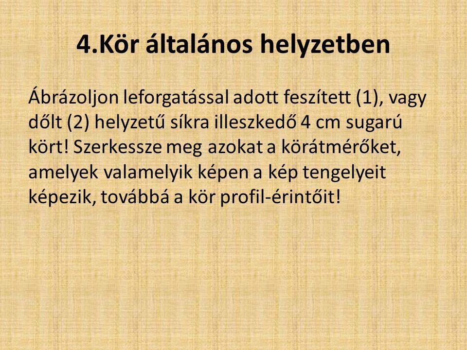 4.Kör általános helyzetben Ábrázoljon leforgatással adott feszített (1), vagy dőlt (2) helyzetű síkra illeszkedő 4 cm sugarú kört! Szerkessze meg azok