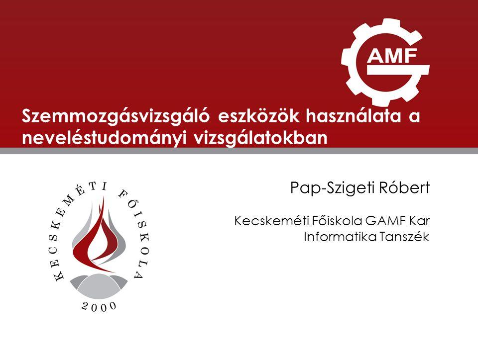ELŐADÁS CÍME Szemmozgásvizsgáló eszközök használata a neveléstudományi vizsgálatokban Pap-Szigeti Róbert Kecskeméti Főiskola GAMF Kar Informatika Tans