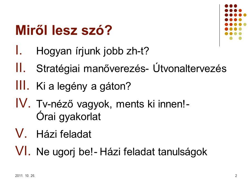 2011. 10. 26.2 Miről lesz szó? I. Hogyan írjunk jobb zh-t? II. Stratégiai manőverezés- Útvonaltervezés III. Ki a legény a gáton? IV. Tv-néző vagyok, m