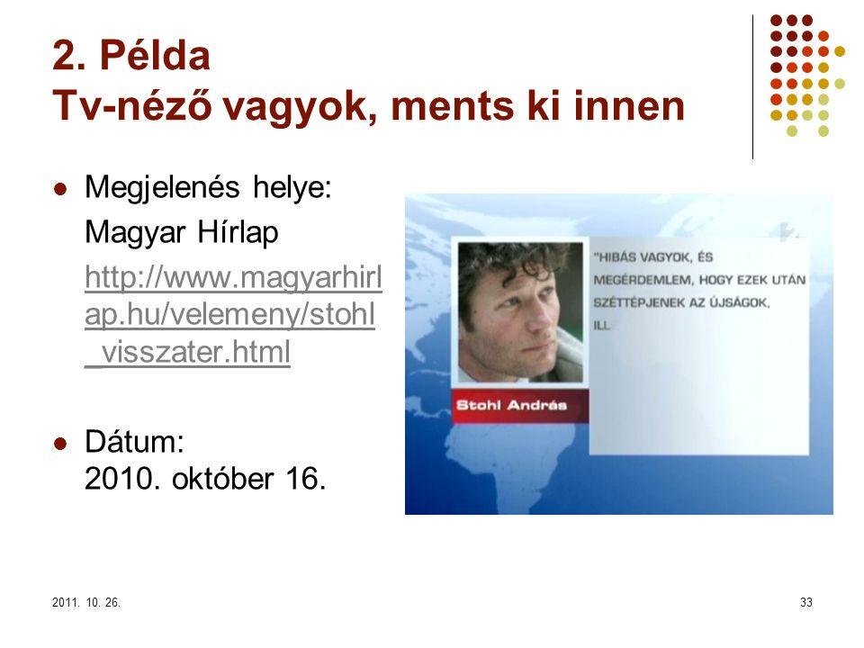 2011. 10. 26.33 2. Példa Tv-néző vagyok, ments ki innen Megjelenés helye: Magyar Hírlap http://www.magyarhirl ap.hu/velemeny/stohl _visszater.html Dát