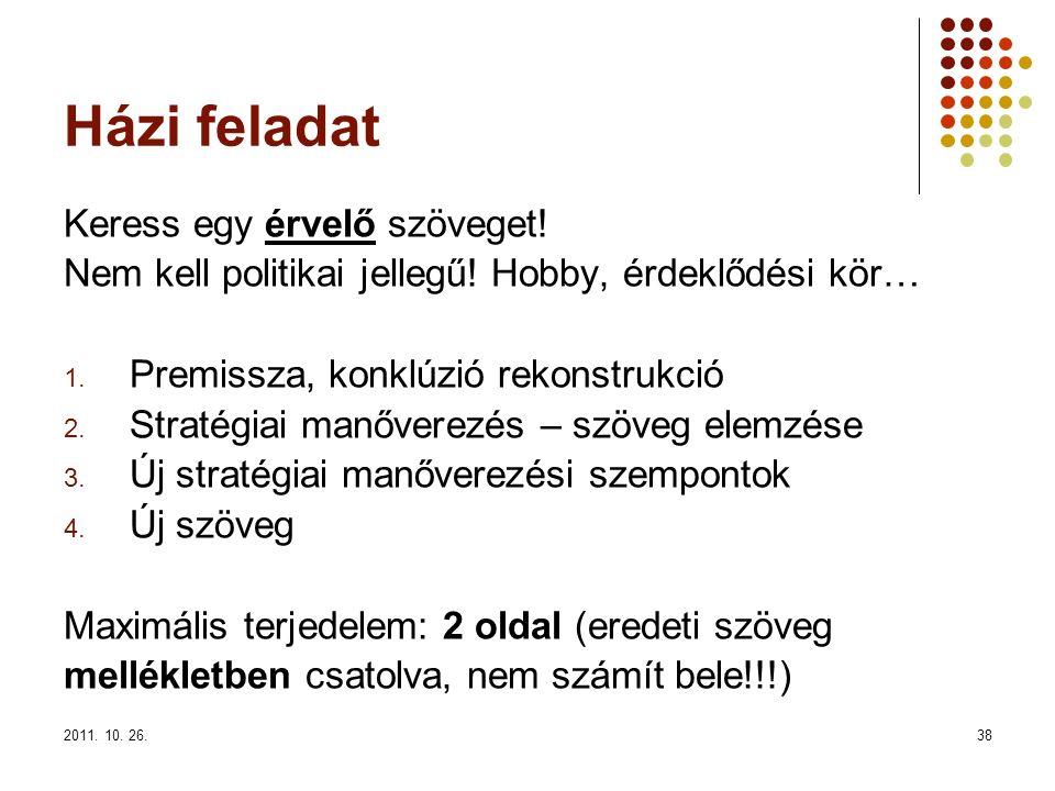 2011. 10. 26.38 Házi feladat Keress egy érvelő szöveget! Nem kell politikai jellegű! Hobby, érdeklődési kör… 1. Premissza, konklúzió rekonstrukció 2.