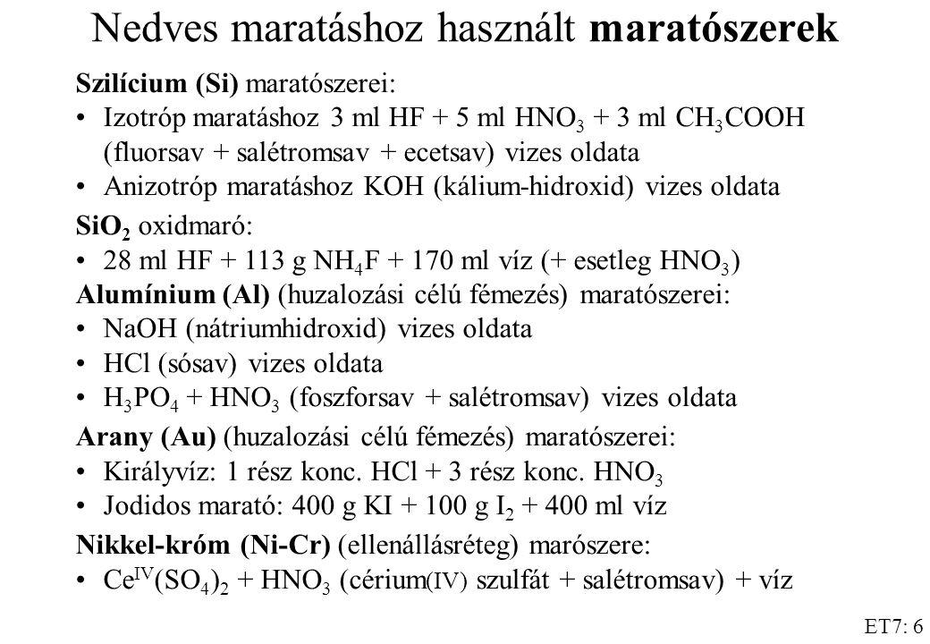ET7: 6 Nedves maratáshoz használt maratószerek Szilícium (Si) maratószerei: Izotróp maratáshoz 3 ml HF + 5 ml HNO 3 + 3 ml CH 3 COOH (fluorsav + salétromsav + ecetsav) vizes oldata Anizotróp maratáshoz KOH (kálium-hidroxid) vizes oldata SiO 2 oxidmaró: 28 ml HF + 113 g NH 4 F + 170 ml víz (+ esetleg HNO 3 ) Alumínium (Al) (huzalozási célú fémezés) maratószerei: NaOH (nátriumhidroxid) vizes oldata HCl (sósav) vizes oldata H 3 PO 4 + HNO 3 (foszforsav + salétromsav) vizes oldata Arany (Au) (huzalozási célú fémezés) maratószerei: Királyvíz: 1 rész konc.