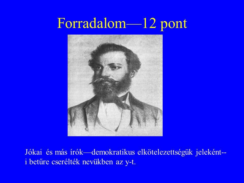 Forradalom—12 pont Jókai és más írók—demokratikus elkötelezettségük jeleként-- i betűre cserélték nevükben az y-t.