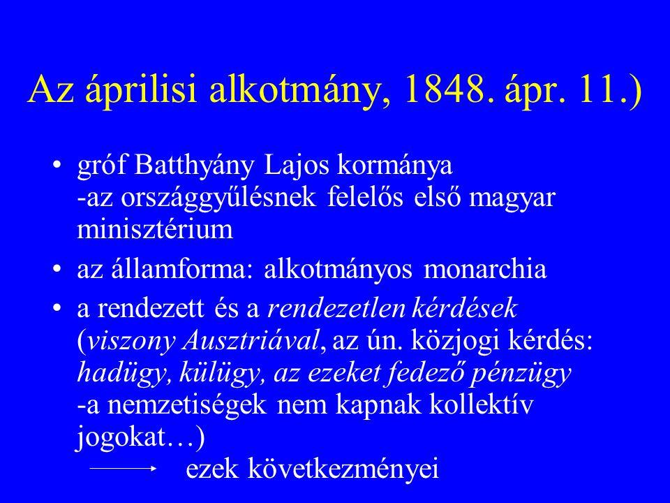 Az áprilisi alkotmány, 1848. ápr. 11.) gróf Batthyány Lajos kormánya -az országgyűlésnek felelős első magyar minisztérium az államforma: alkotmányos m