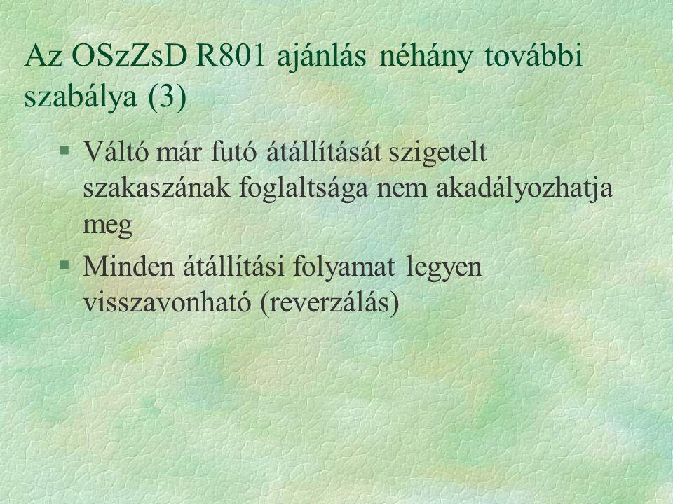 Az OSzZsD R801 ajánlás néhány további szabálya (3) §Váltó már futó átállítását szigetelt szakaszának foglaltsága nem akadályozhatja meg §Minden átállítási folyamat legyen visszavonható (reverzálás)
