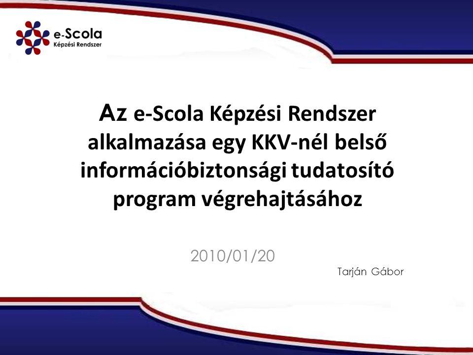 Az e-Scola Képzési Rendszer alkalmazása egy KKV-nél belső információbiztonsági tudatosító program végrehajtásához 2010/01/20 Tarján Gábor