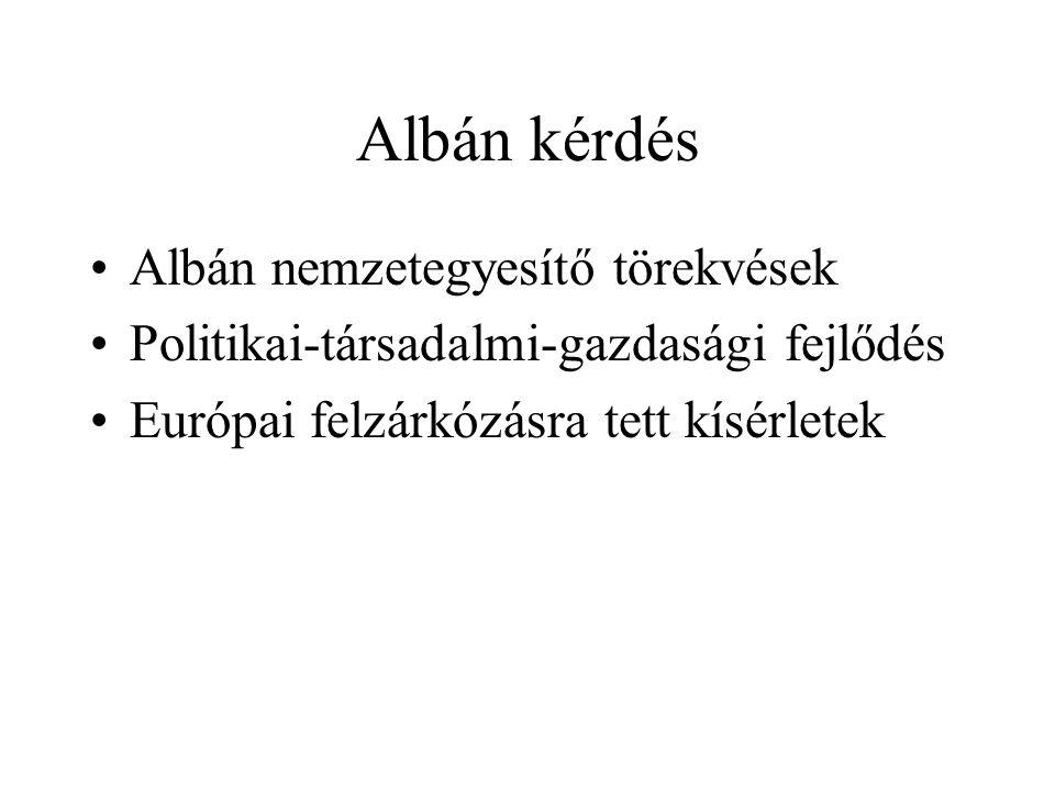 Albán kérdés Albán nemzetegyesítő törekvések Politikai-társadalmi-gazdasági fejlődés Európai felzárkózásra tett kísérletek