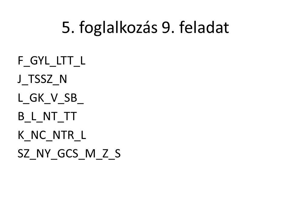 5. foglalkozás 9. feladat F_GYL_LTT_L J_TSSZ_N L_GK_V_SB_ B_L_NT_TT K_NC_NTR_L SZ_NY_GCS_M_Z_S