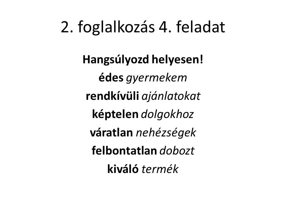 2. foglalkozás 4. feladat Hangsúlyozd helyesen.