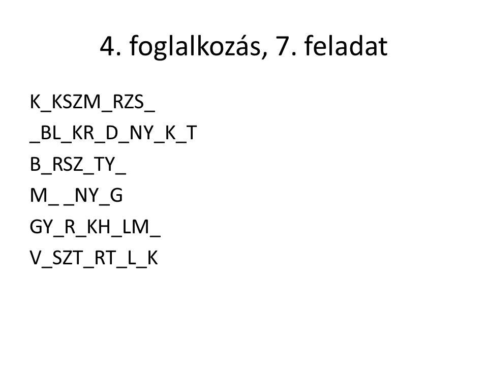 4. foglalkozás, 7. feladat K_KSZM_RZS_ _BL_KR_D_NY_K_T B_RSZ_TY_ M_ _NY_G GY_R_KH_LM_ V_SZT_RT_L_K
