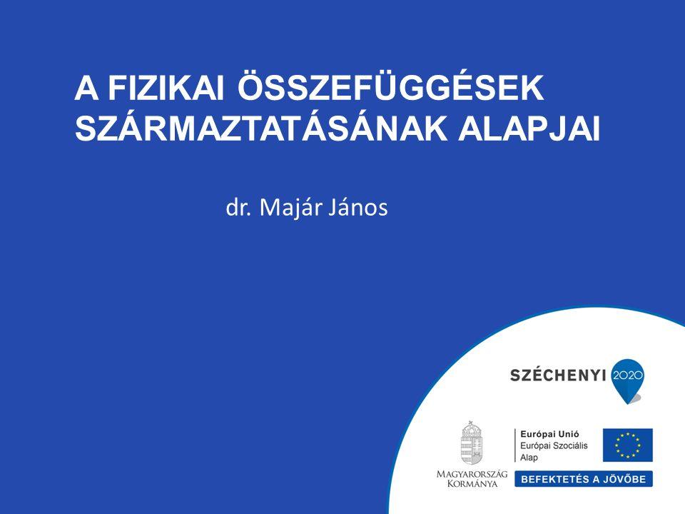 A FIZIKAI ÖSSZEFÜGGÉSEK SZÁRMAZTATÁSÁNAK ALAPJAI dr. Majár János