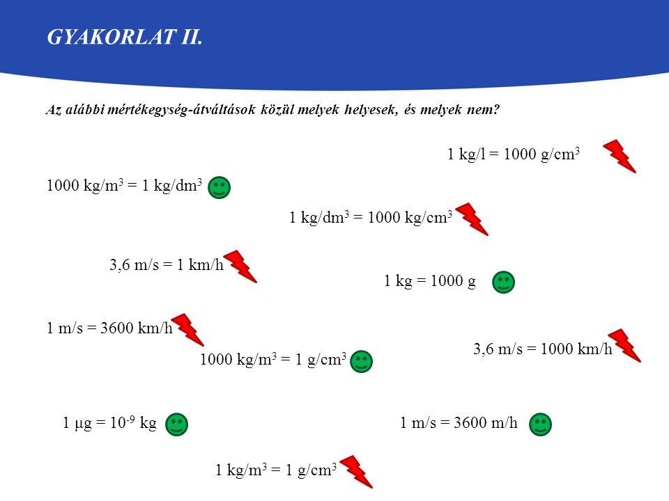 GYAKORLAT II. Az alábbi mértékegység-átváltások közül melyek helyesek, és melyek nem? 1 kg = 1000 g 1 m/s = 3600 km/h 3,6 m/s = 1 km/h 1 m/s = 3600 m/