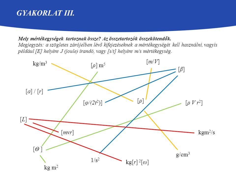 GYAKORLAT III. Mely mértékegységek tartoznak össze? Az összetartozók összekötendők. Megjegyzés: a szögletes zárójelben lévő kifejezéseknek a mértékegy
