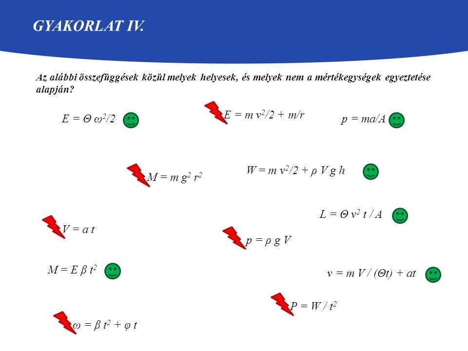 GYAKORLAT IV. Az alábbi összefüggések közül melyek helyesek, és melyek nem a mértékegységek egyeztetése alapján? E = Θ ω 2 /2 M = m g 2 r 2 L = Θ v 2
