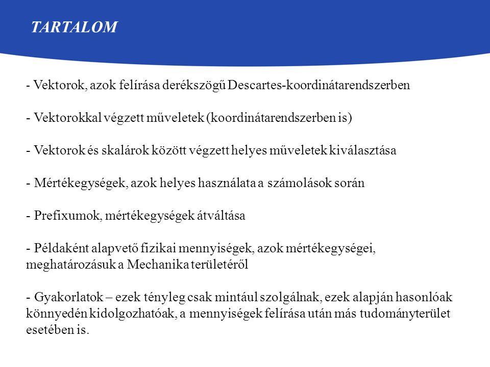 TARTALOM - Vektorok, azok felírása derékszögű Descartes-koordinátarendszerben - Vektorokkal végzett műveletek (koordinátarendszerben is) - Vektorok és