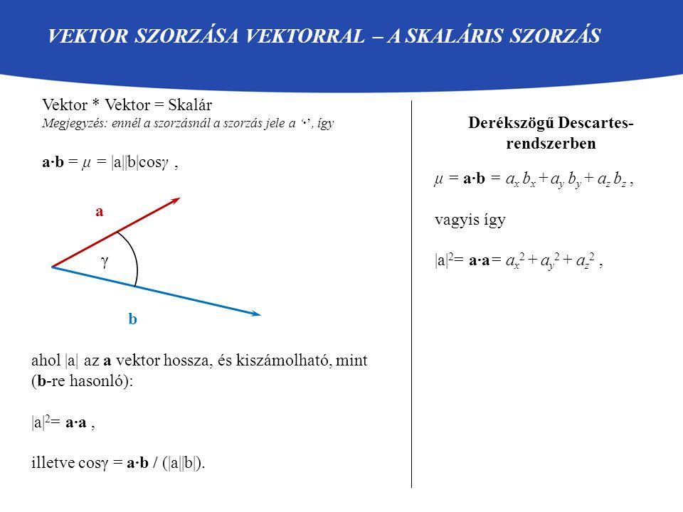 VEKTOR SZORZÁSA VEKTORRAL – A VEKTORIÁLIS SZORZÁS Vektor * Vektor = Vektor Megjegyzés: ennél a szorzásnál a szorzás jele a '×', így a×b = c, ahol - |c| = |a||b|sinγ Derékszögű Descartes- rendszerben a b γ - c merőleges a-ra és b-re · · - a, b és c ebben a sorrendben jobbkéz-szabály c c=a×b=(c x, c y, c z ), ahol c x = a y b z - a z b y, c y = a z b x - a x b z, c z = a x b y - a y b x.