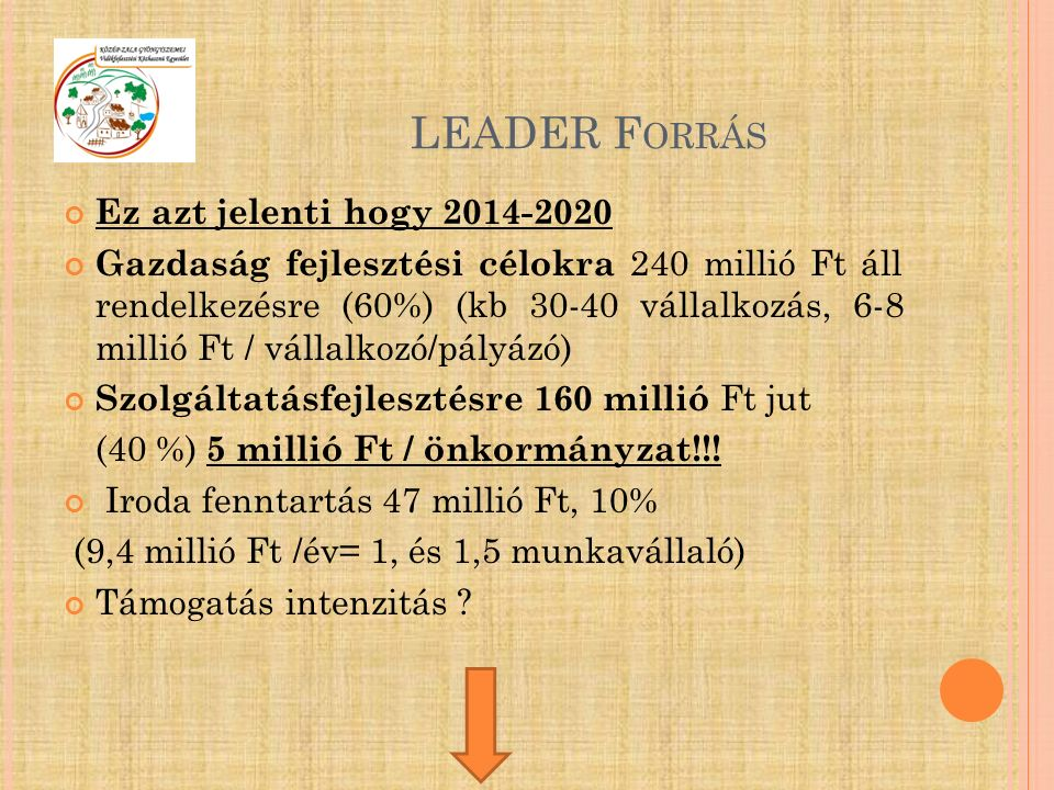 LEADER F ORRÁS Ez azt jelenti hogy 2014-2020 Gazdaság fejlesztési célokra 240 millió Ft áll rendelkezésre (60%) (kb 30-40 vállalkozás, 6-8 millió Ft / vállalkozó/pályázó) Szolgáltatásfejlesztésre 160 millió Ft jut (40 %) 5 millió Ft / önkormányzat!!.