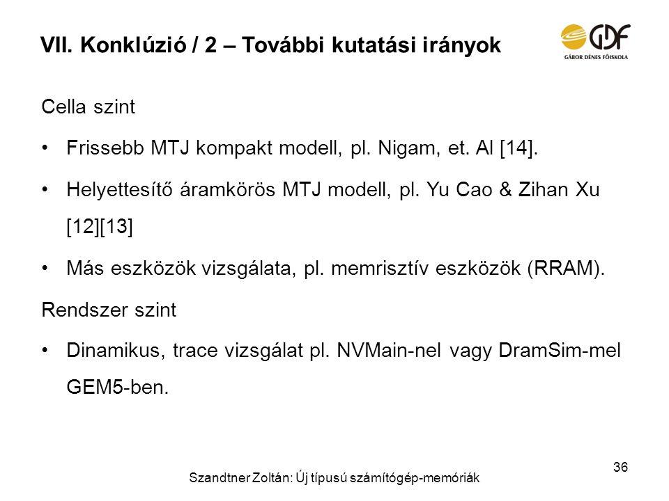 VII. Konklúzió / 2 – További kutatási irányok Cella szint Frissebb MTJ kompakt modell, pl. Nigam, et. Al [14]. Helyettesítő áramkörös MTJ modell, pl.
