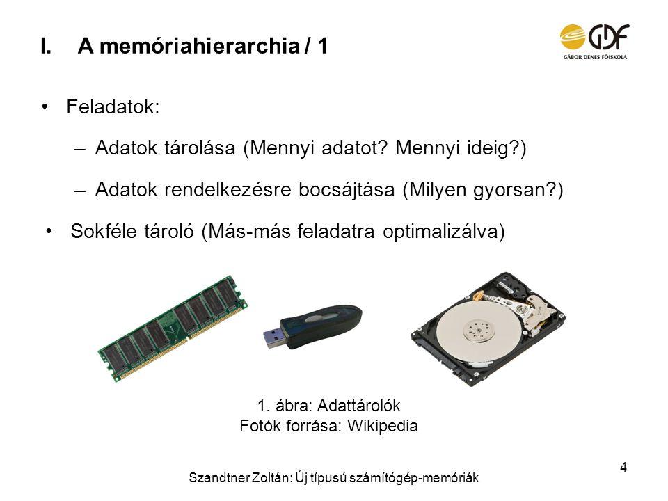 I.A memóriahierarchia / 1 Feladatok: –Adatok tárolása (Mennyi adatot? Mennyi ideig?) –Adatok rendelkezésre bocsájtása (Milyen gyorsan?) Sokféle tároló
