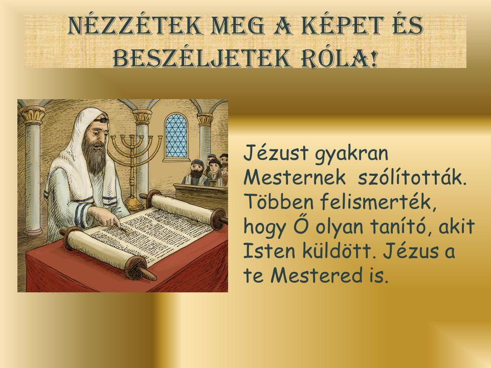 Nézzétek meg a képet és beszéljetek róla! Jézust gyakran Mesternek szólították. Többen felismerték, hogy Ő olyan tanító, akit Isten küldött. Jézus a t