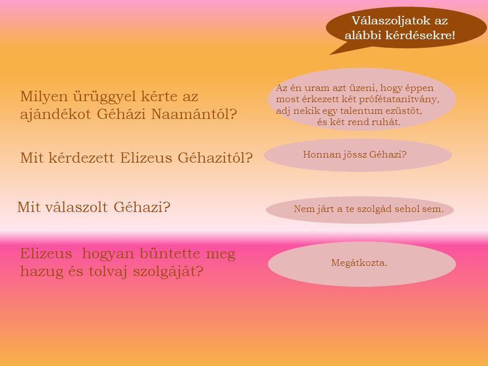 Megátkozta. Válaszoljatok az alábbi kérdésekre! Milyen ürüggyel kérte az ajándékot Géházi Naamántól? Mit kérdezett Elizeus Géhazitól? Mit válaszolt Gé