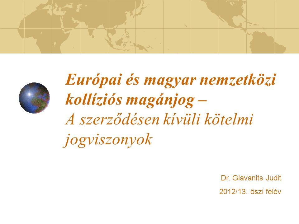 Európai és magyar nemzetközi kollíziós magánjog – A szerződésen kívüli kötelmi jogviszonyok Dr. Glavanits Judit 2012/13. őszi félév