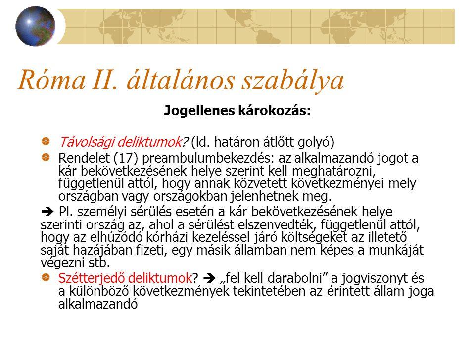 Róma II. általános szabálya Jogellenes károkozás: Távolsági deliktumok? (ld. határon átlőtt golyó) Rendelet (17) preambulumbekezdés: az alkalmazandó j